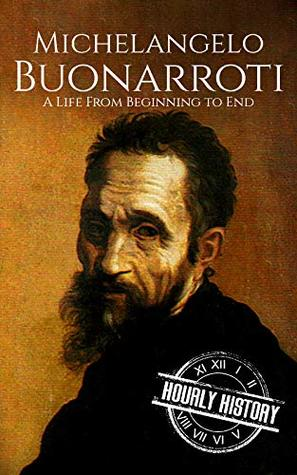 Michelangelo Buonarroti: A Life From Beginning to End (Biographies of Painters Book 3)