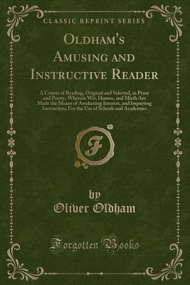 Oldham's Amusing and Instructive Reader: A Course of Reading, Original and Selected, in Prose and Poetry, Wherein Wit, Humor, and Mirth Are Made the Means of Awakening Interest, and Imparting Instruction; For the Use of Schools and Academies