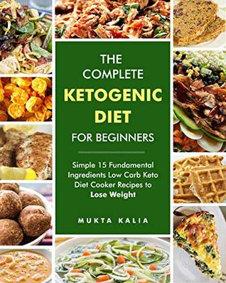 The Complete Ketogenic Diet for Beginners: Simple 15 Fundamental Ingredients Low Carb Keto Diet Cooker Recipes to Lose Weight for Your Instant Pot, Pressure Cooker and More