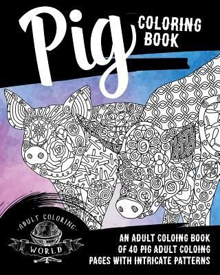 Pig Coloring Book: An Adult Coloring Book of 40 Pig Adult Coloring Pages with Intricate Patterns