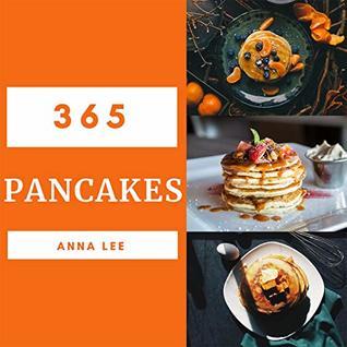 Pancakes 365: Enjoy 365 Days With Amazing Pancake Recipes In Your Own Pancake Cookbook! (Pancake Pie Book, Pancake French Toast Book, Pancakes For Breakfast ... Book, Pancake And Waffle Cookbook) [Book 1]
