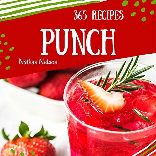 Punch 365: Enjoy 365 Days With Amazing Punch Recipes In Your Own Punch Cookbook! (Rum Punch Book, Rum Cocktail Book, Punch Recipe Book, Fruit Cocktail Book, Easy Cocktail Recipe Book) [Book 1]