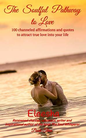 The Soulful Pathway To Love 100 Channeled Affirmations And Quotes