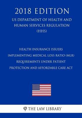 Health Insurance Issuers Implementing Medical Loss Ratio (Mlr) Requirements Under Patient Protection and Affordable Care ACT (Us Department of Health and Human Services Regulation) (Hhs) (2018 Edition)