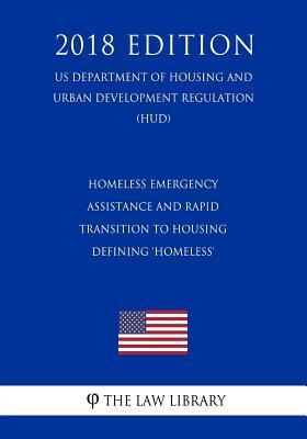 Homeless Emergency Assistance and Rapid Transition to Housing - Defining 'homeless' (Us Department of Housing and Urban Development Regulation) (Hud) (2018 Edition)