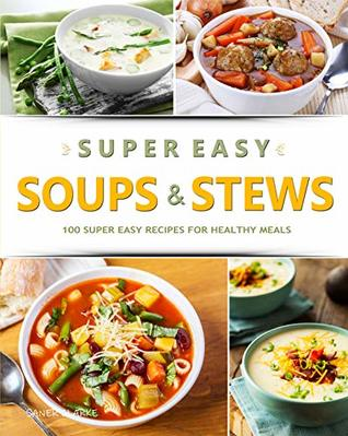 SUPER EASY SOUPS & STEWS: 100 Super Easy Recipes for Healthy Meals