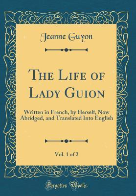 The Life of Lady Guion, Vol. 1 of 2: Written in French, by Herself, Now Abridged, and Translated Into English