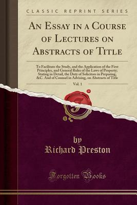 An Essay in a Course of Lectures on Abstracts of Title, Vol. 1: To Facilitate the Study, and the Application of the First Principles, and General Rules of the Laws of Property; Stating in Detail, the Duty of Solicitors in Preparing, &c. and of Counsel in