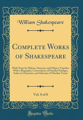 Complete Works of Shakespeare, Vol. 8 of 8: With Notes by Malone, Steevens, and Others; Together with a Biography, Concordance of Familiar Passages, Index to Characters, and Glossary of Obsolete Terms