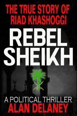 The True Story of Riad Khashoggi - Rebel Sheikh: Based on the Memoirs of Riad Khashoggi, Brother of Jamal Khashoggi