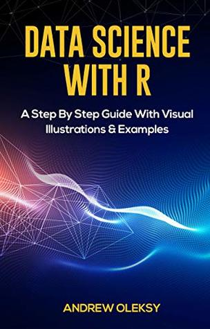 Data Science with R: A Step By Step Guide With Visual Illustrations & Examples