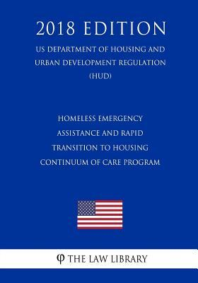 Homeless Emergency Assistance and Rapid Transition to Housing - Continuum of Care Program (Us Department of Housing and Urban Development Regulation) (Hud) (2018 Edition)