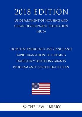 Homeless Emergency Assistance and Rapid Transition to Housing - Emergency Solutions Grants Program and Consolidated Plan (Us Department of Housing and Urban Development Regulation) (Hud) (2018 Edition)