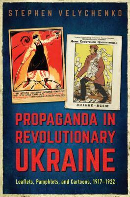 Propaganda in Revolutionary Ukraine: Leaflets, Pamphlets, and Cartoons, 1917-1922