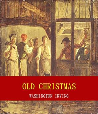Old Christmas (Unabridged Content) (Famous Classic Author's Work) (ANNOTATED)