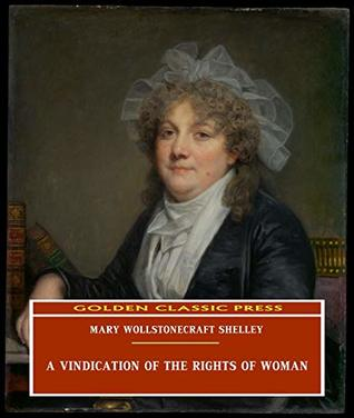 A Vindication of the Rights of Woman (ANNOTATED) Original and Unabridged Content [Golden Classic Press]