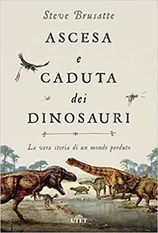 Ascesa e caduta dei dinosauri: La vera storia di un mondo perduto