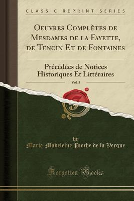 Oeuvres Compl�tes de Mesdames de la Fayette, de Tencin Et de Fontaines, Vol. 3: Pr�c�d�es de Notices Historiques Et Litt�raires