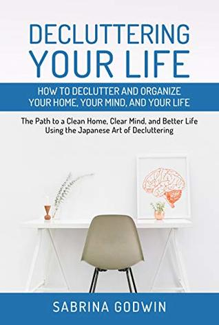 Decluttering Your Life: How to Declutter and Organize Your Home, Your Mind, and Your Life: The Path to a Clean Home, Clear Mind, and Better Life Using the Japanese Art of Decluttering