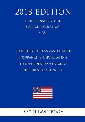 Group Health Plans and Health Insurance Issuers Relating to Dependent Coverage of Children to Age 26, Etc. (Us Internal Revenue Service Regulation) (Irs) (2018 Edition)