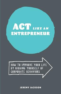 ACT Like an Entrepreneur: How to Improve Your Life by Ridding Yourself of Corporate Behaviors