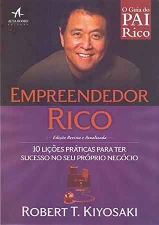 Empreendedor Rico. 10 Lições Práticas Para Ter Sucesso no Seu Próprio Negócio