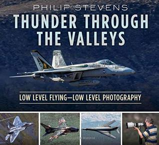 Thunder Through the Valleys: Military Low Level Flying, How It's Done and How It's Photographed
