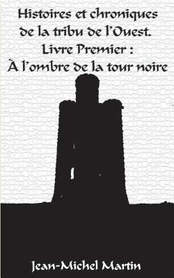 Histoires et Chroniques de la tribu de l'Ouest: Livre premier : L'Ombre de la Tour Noire