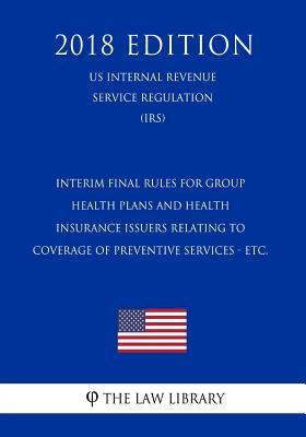 Interim Final Rules for Group Health Plans and Health Insurance Issuers Relating to Coverage of Preventive Services - Etc. (Us Internal Revenue Service Regulation) (Irs) (2018 Edition)