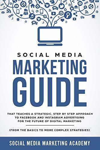 Social Media Marketing Guide that teaches a Strategic, Step by Step Approach to Facebook and Instagram Advertising for the Future of Digital Marketing