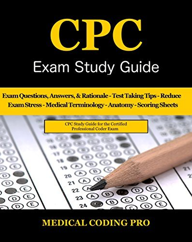 CPC Exam Study Guide - 2018 Edition: 150 Certified Professional Coder Practice Exam Questions, Answers, Rationale, Medical Terminology, Anatomy, The Exam Strategy, Secrets to Reducing Exam Stress