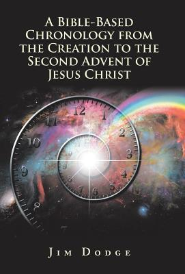 A Bible-Based Chronology from the Creation to the Second Advent of Jesus Christ