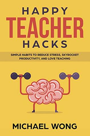 Happy Teacher Hacks: Simple Habits to Reduce Stress, Skyrocket Productivity, and Love Teaching