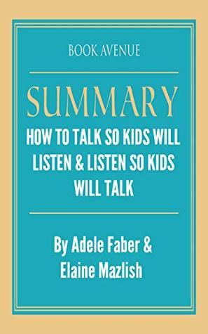 Summary of How to Talk So Kids Will Listen & Listen So Kids Will Talk: by Adele Faber and Elaine Mazlish