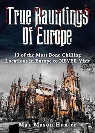 True Hauntings Of Europe: 13 of the Most Bone Chilling Locations in Europe to NEVER Visit
