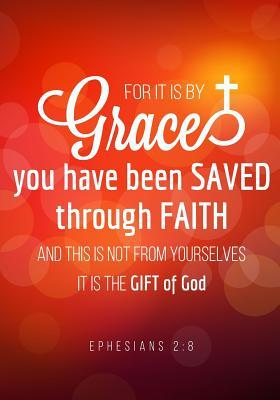 For It Is by Grace You Have Been Saved Through Faith and This Is Not from Yourselves It Is the Gift of God. Ephesians 2: 8: Christian Ruled Lined Notebook Journal Composition Book Notebook Diary to Write in Book Planner Idea Log for Women, Men, Kids, P...