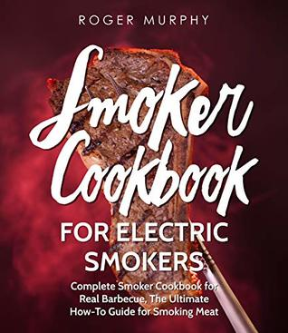 Smoker Cookbook: For Electric Smokers: Complete Smoker Cookbook for Real Barbecue, The Ultimate How-To Guide for Smoking Meat