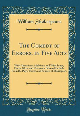 The Comedy of Errors, in Five Acts: With Alterations, Additions, and with Songs, Duets, Glees, and Chorusses, Selected Entirely from the Plays, Poems, and Sonnets of Shakespeare