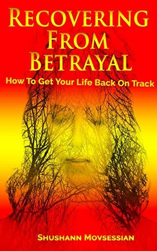 Recovering From Betrayal: How To Get Your Life Back On Track