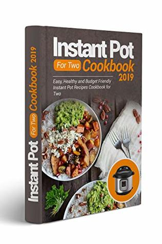 Instant Pot For Two Cookbook 2019: Easy, Healthy And Budget Friendly Instant Pot Recipes Cookbook For Two (Instant Pot Cookbook For Beginners, Healthy Meals For Two, Instant Pot Recipes 2019)