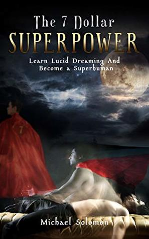 The 7 Dollar SuperPower: Learn Lucid Dreaming and Become a SuperHuman