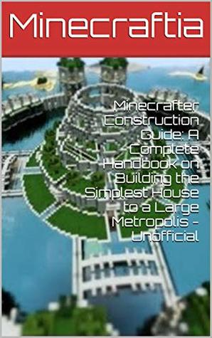 Minecraft Construction Guide: A Complete Handbook on Building the Simplest House to a Large Metropolis - Unofficial