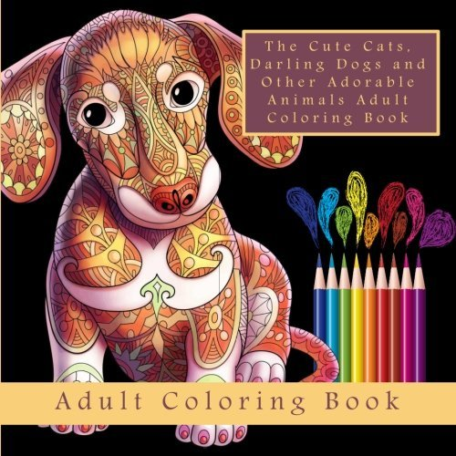 The Cute Cats, Darling Dogs and Other Adorable Animals Adult Coloring Book: A Meditation and Stress Relief Coloring Book for Grown-Ups