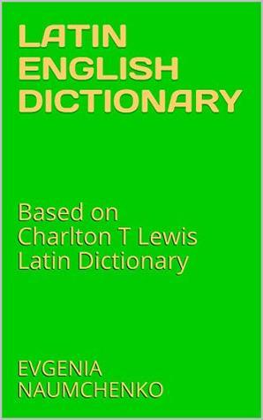 LATIN ENGLISH DICTIONARY: Based on Charlton T Lewis Latin Dictionary