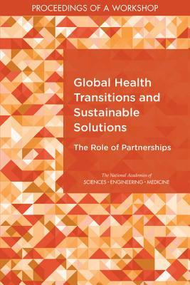 Global Health Transitions and Sustainable Solutions: The Role of Partnerships: Proceedings of a Workshop