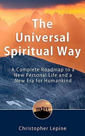 The Universal Spiritual Way: A Complete Roadmap to a New Personal Life and a New Era for Humankind