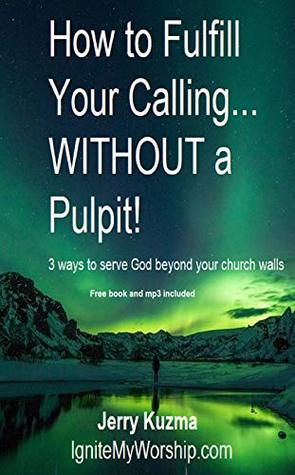 How to Fulfill Your Calling…WITHOUT a Pulpit!: 3 ways to serve God beyond your church walls (True Worship Book 10)