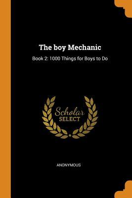 The Boy Mechanic: Book 2: 1000 Things for Boys to Do