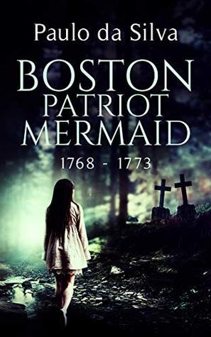 Boston Patriot Mermaid, 1768 - 1773: Historical Horror (Mermaid Chronicles Book 1)