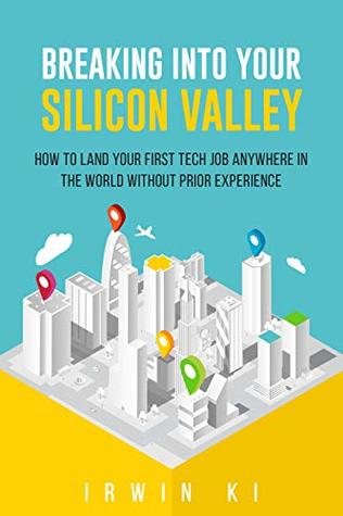 Breaking Into YOUR Silicon Valley: How to land your first tech job anywhere in the world without prior experience
